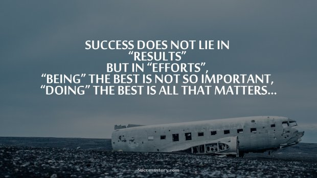 Success Quotes success does not lie in results but in efforts being the best is