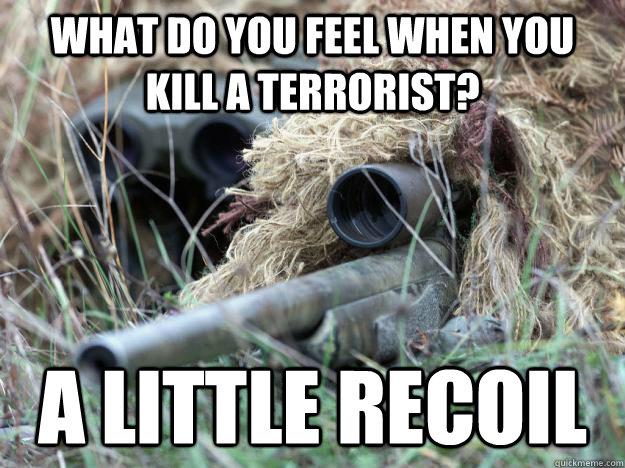 Terrorists Meme What do you feel when you kill a terrorist a little recoil