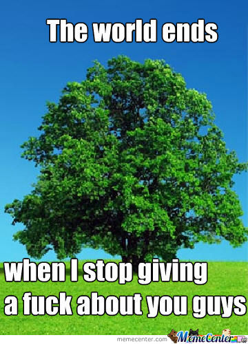The world ends when i stop giving a fuck about you guys Tree Memes