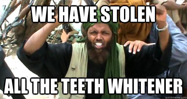 We have stolen all the teeth whitener meme Terrorists Meme
