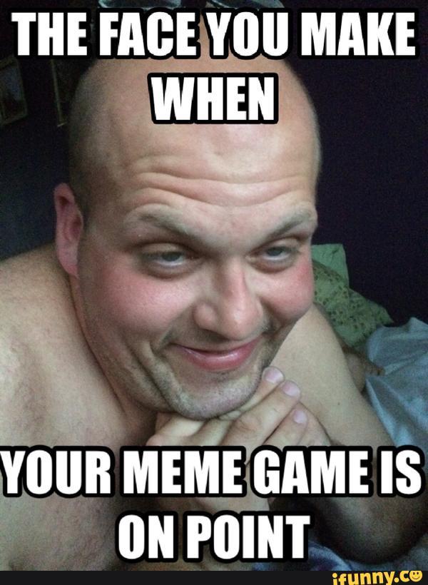 Weird Meme The face you make when your meme