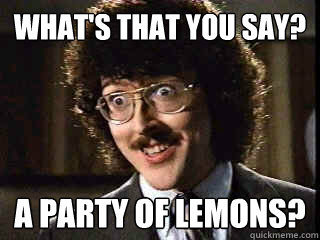 What's that you say a party fo lemons Weird Memes