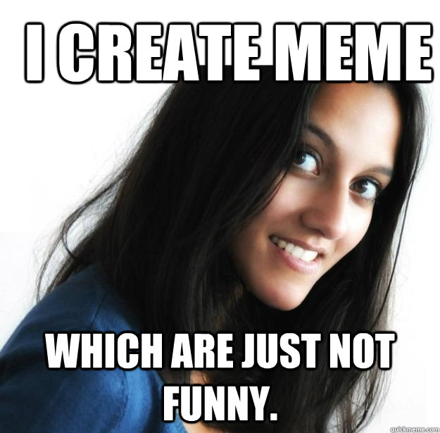 Woman Memes I create meme which are just not