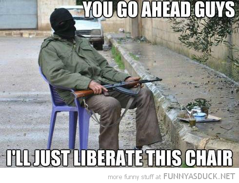 You go ahead guys I'll just liberate this chair Terrorists Meme
