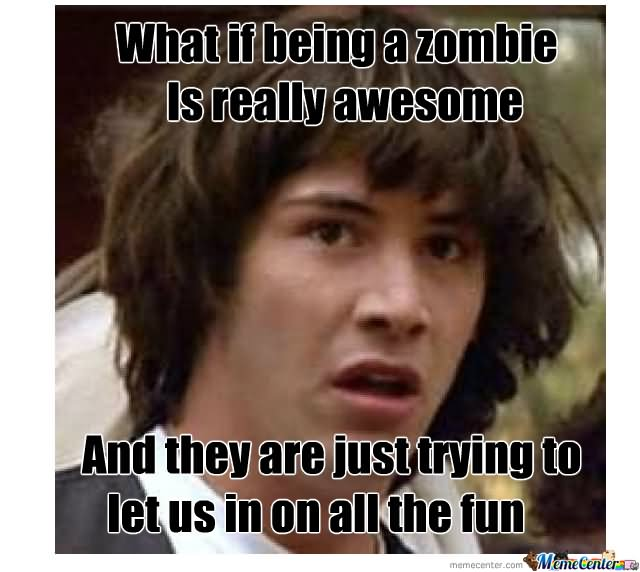 Zombie Meme What if being a zombie is really awesome