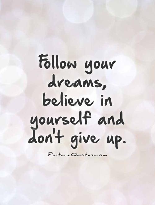believe quotes follow you dreams believe in yourself and dont give up