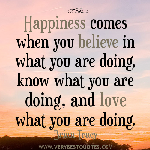 believe quotes happiness comes whn you believe in what you are doing know what you are doing and love what you are doing