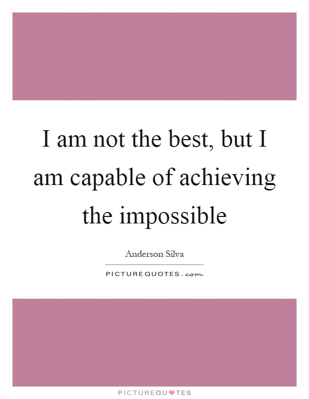 impossible quotes i am not the best but i am capable