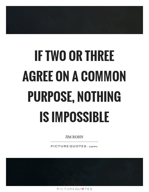 impossible quotes if tow or three agree on a common purpose