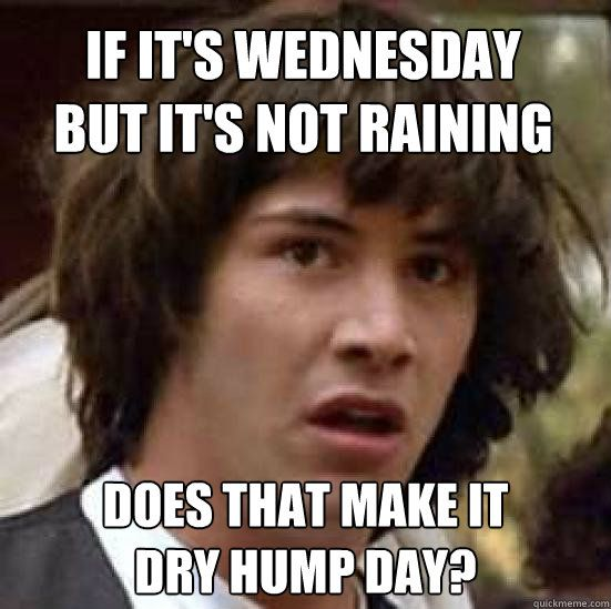 Hump Day Meme If its Wednesday but it's not raining does that make it dry