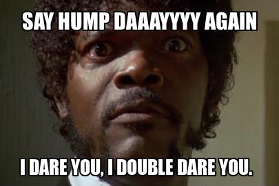 Hump Day Work Memes Say hump daaaayyy again i dare you