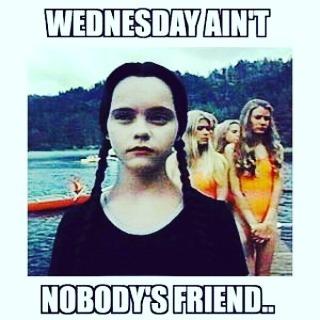 Wednesday ain't nobody's friend Wednesday Work Meme