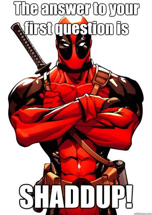 Funny Deadpool Meme The Answer To Your First Question Os Shaddup